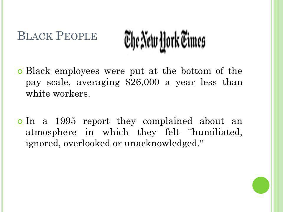 B LACK P EOPLE Black employees were put at the bottom of the pay scale, averaging $26,000 a year less than white workers.
