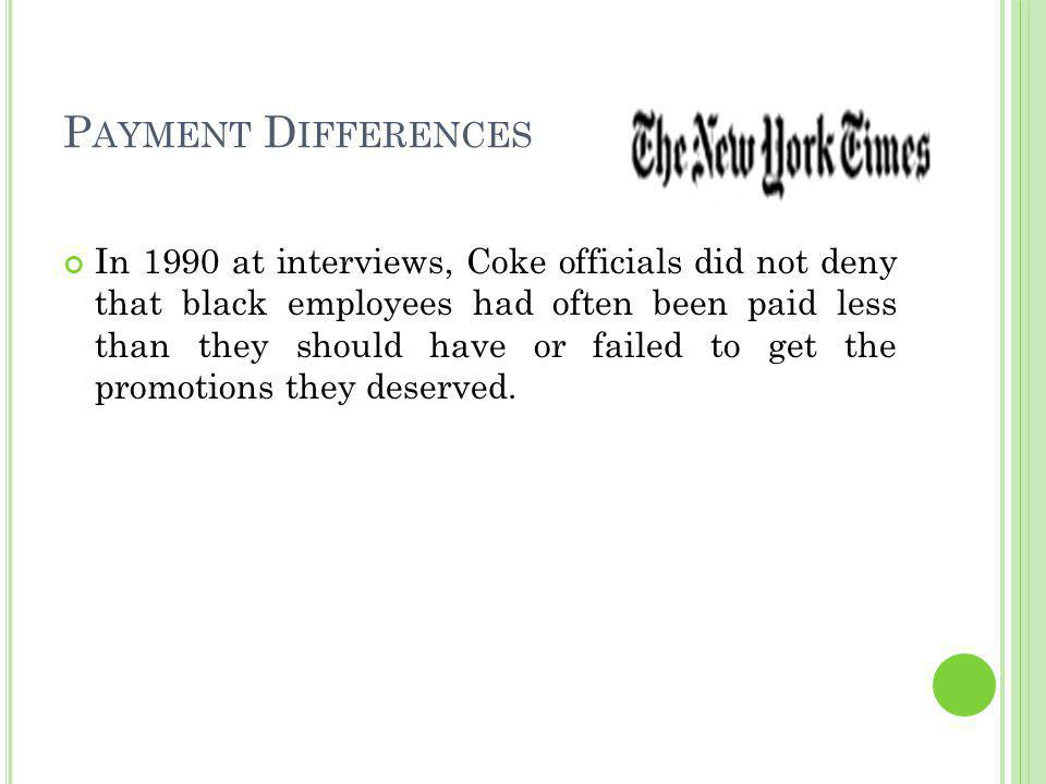 P AYMENT D IFFERENCES In 1990 at interviews, Coke officials did not deny that black employees had often been paid less than they should have or failed to get the promotions they deserved.