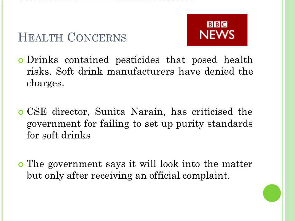 H EALTH C ONCERNS Drinks contained pesticides that posed health risks. Soft drink manufacturers have denied the charges. CSE director, Sunita Narain,
