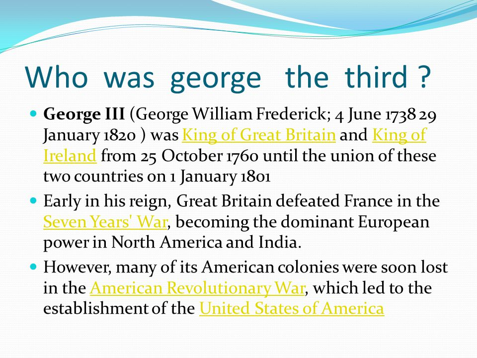 Who was george the third ? George III (George William Frederick; 4 June 1738 29 January 1820 ) was King of Great Britain and King of Ireland from 25 O