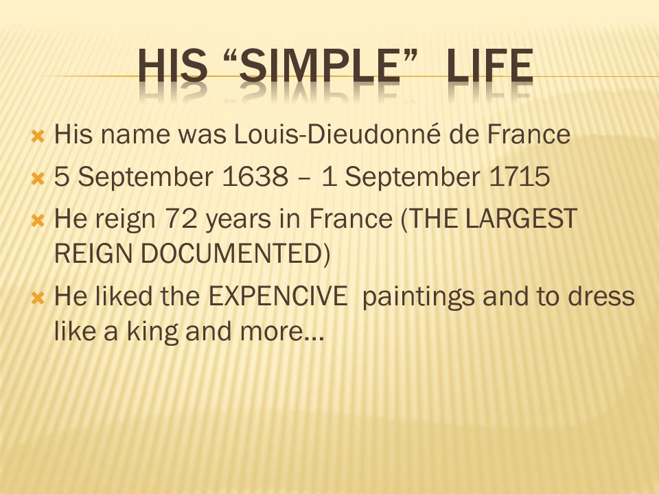  His name was Louis-Dieudonné de France  5 September 1638 – 1 September 1715  He reign 72 years in France (THE LARGEST REIGN DOCUMENTED)  He liked the EXPENCIVE paintings and to dress like a king and more…