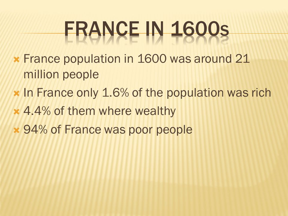  France population in 1600 was around 21 million people  In France only 1.6% of the population was rich  4.4% of them where wealthy  94% of France was poor people