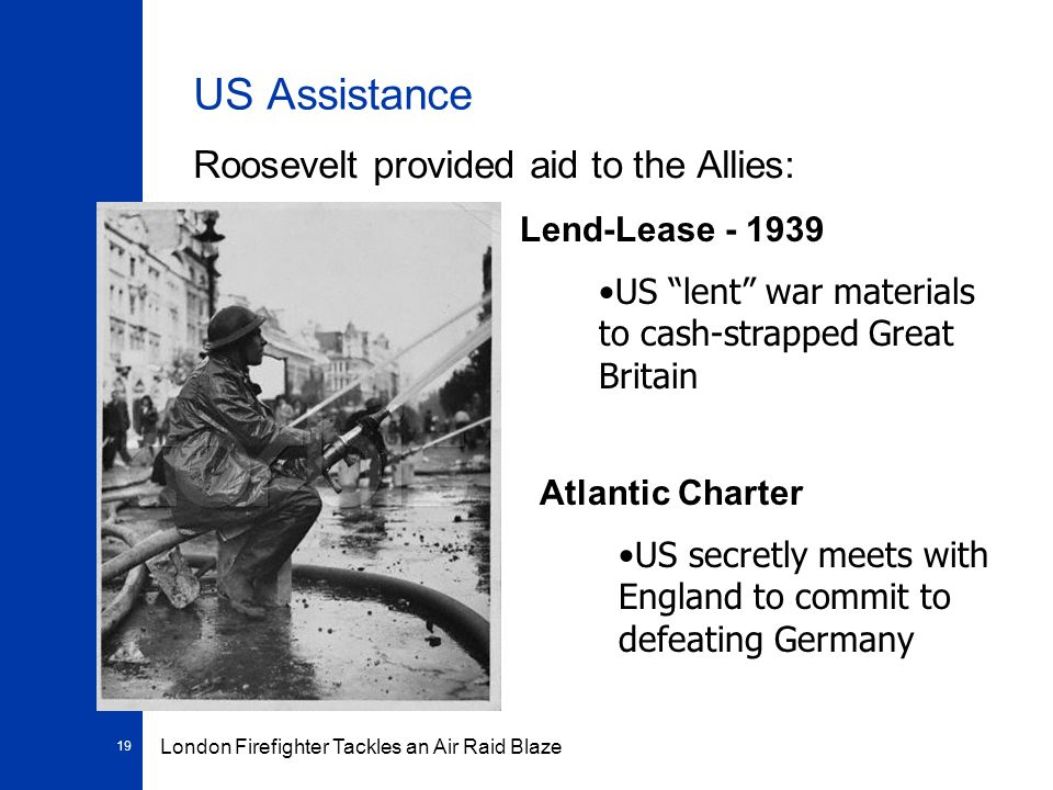 19 US Assistance Roosevelt provided aid to the Allies: Lend-Lease - 1939 US lent war materials to cash-strapped Great Britain London Firefighter Tackles an Air Raid Blaze Atlantic Charter US secretly meets with England to commit to defeating Germany