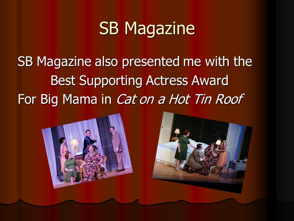 SB Magazine SB Magazine also presented me with the Best Supporting Actress Award Best Supporting Actress Award For Big Mama in Cat on a Hot Tin Roof