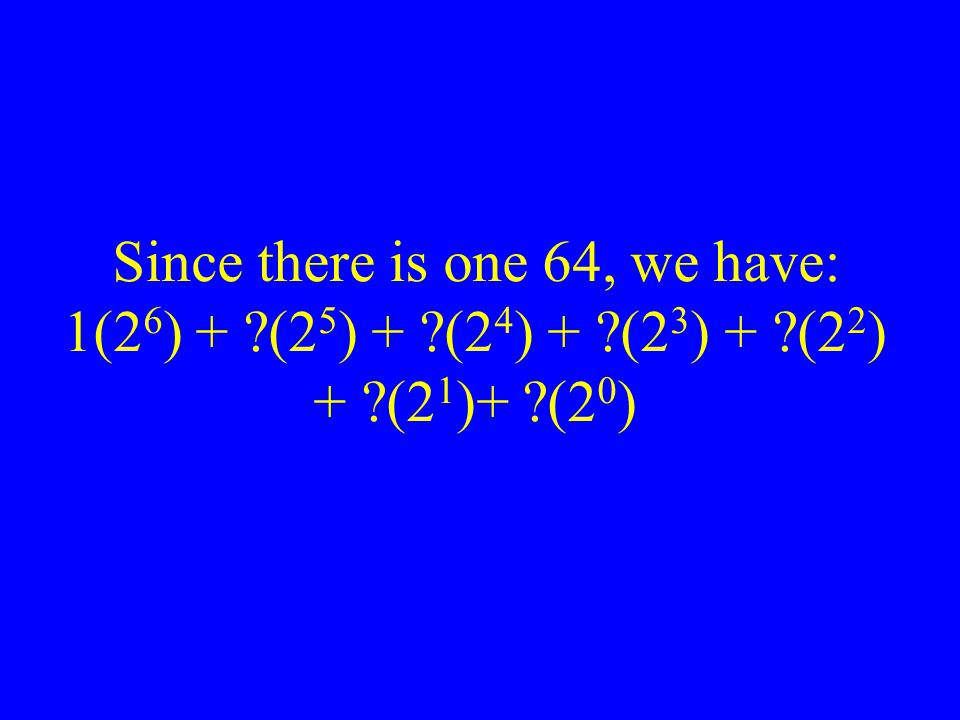 Since there is one 64, we have: 1(2 6 ) + ?(2 5 ) + ?(2 4 ) + ?(2 3 ) + ?(2 2 ) + ?(2 1 )+ ?(2 0 )