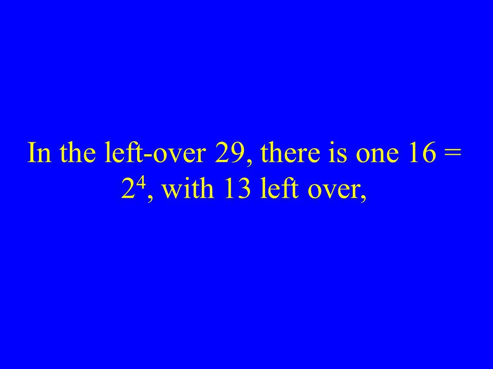 In the left-over 29, there is one 16 = 2 4, with 13 left over,