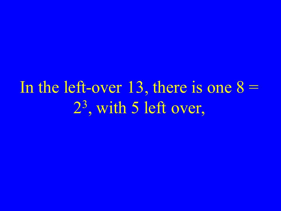 In the left-over 13, there is one 8 = 2 3, with 5 left over,