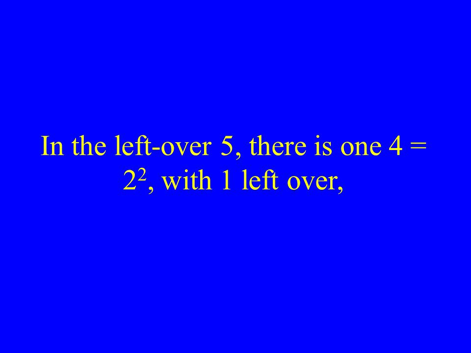 In the left-over 5, there is one 4 = 2 2, with 1 left over,