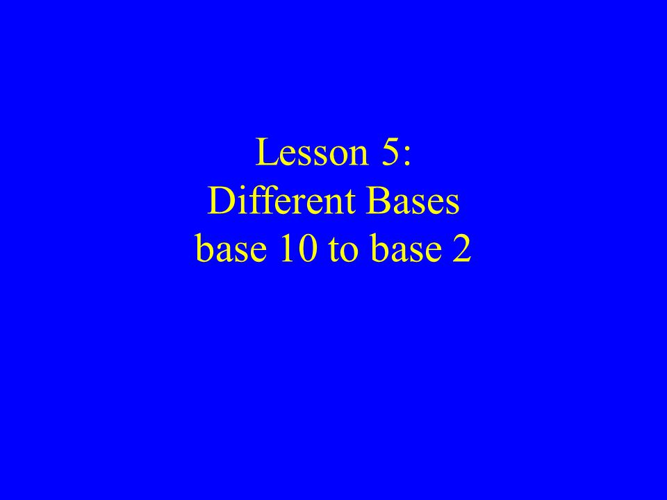 Lesson 5: Different Bases base 10 to base 2