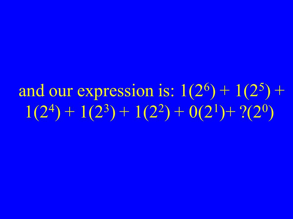 and our expression is: 1(2 6 ) + 1(2 5 ) + 1(2 4 ) + 1(2 3 ) + 1(2 2 ) + 0(2 1 )+ ?(2 0 )