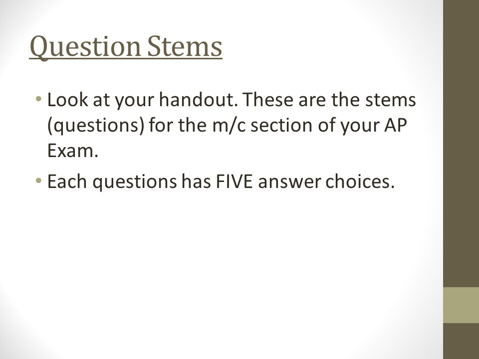 Question Stems Look at your handout. These are the stems (questions) for the m/c section of your AP Exam. Each questions has FIVE answer choices.