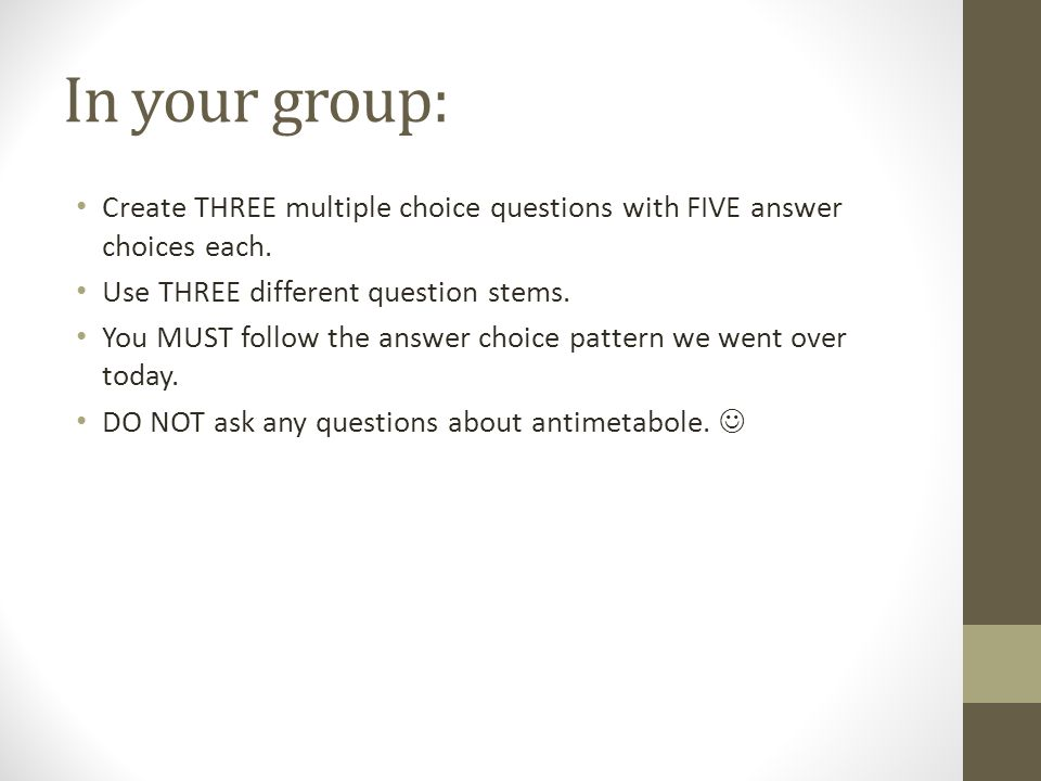 In your group: Create THREE multiple choice questions with FIVE answer choices each. Use THREE different question stems. You MUST follow the answer ch