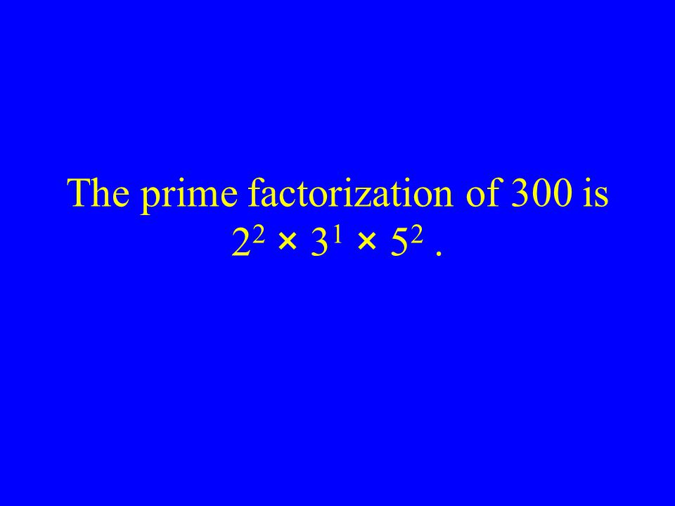 The prime factorization of 300 is 2 2 × 3 1 × 5 2.