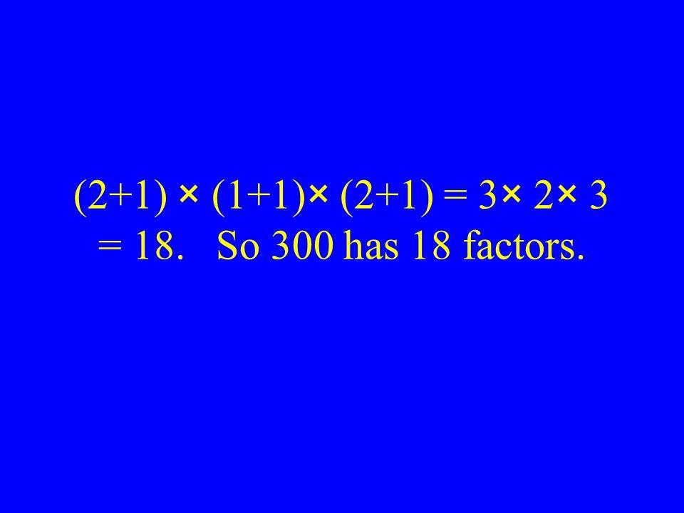 (2+1) × (1+1)× (2+1) = 3× 2× 3 = 18. So 300 has 18 factors.