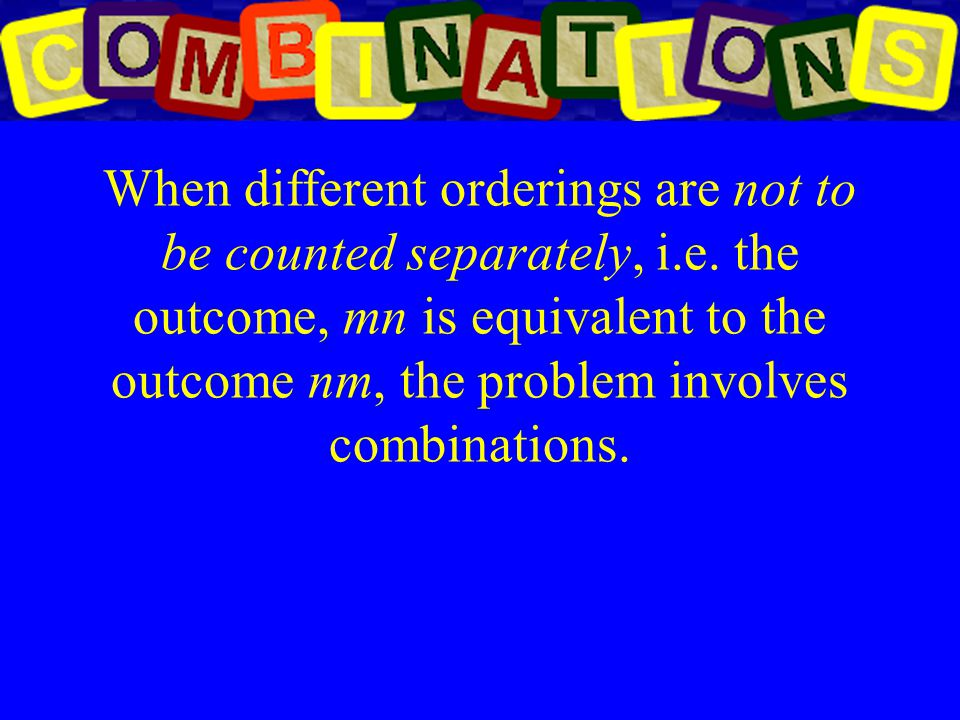 When different orderings are not to be counted separately, i.e. the outcome, mn is equivalent to the outcome nm, the problem involves combinations.