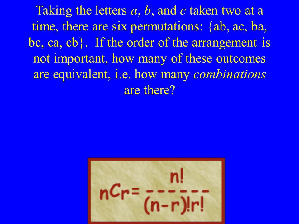 Taking the letters a, b, and c taken two at a time, there are six permutations: {ab, ac, ba, bc, ca, cb}. If the order of the arrangement is not impor