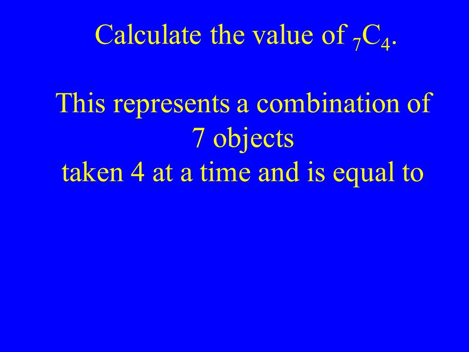 Calculate the value of 7 C 4. This represents a combination of 7 objects taken 4 at a time and is equal to