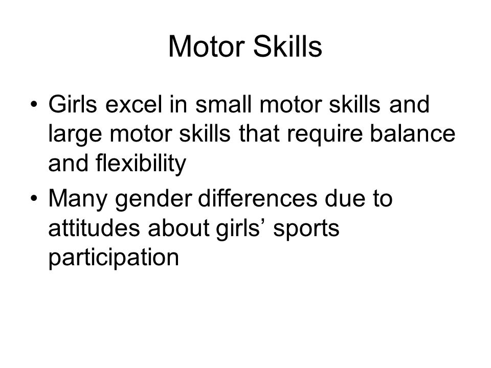 Motor Skills Girls excel in small motor skills and large motor skills that require balance and flexibility Many gender differences due to attitudes about girls' sports participation
