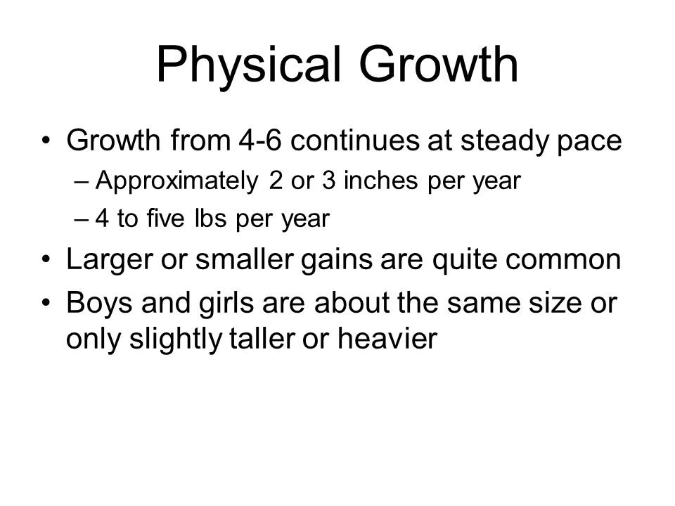 Physical Growth Growth from 4-6 continues at steady pace –Approximately 2 or 3 inches per year –4 to five lbs per year Larger or smaller gains are quite common Boys and girls are about the same size or only slightly taller or heavier