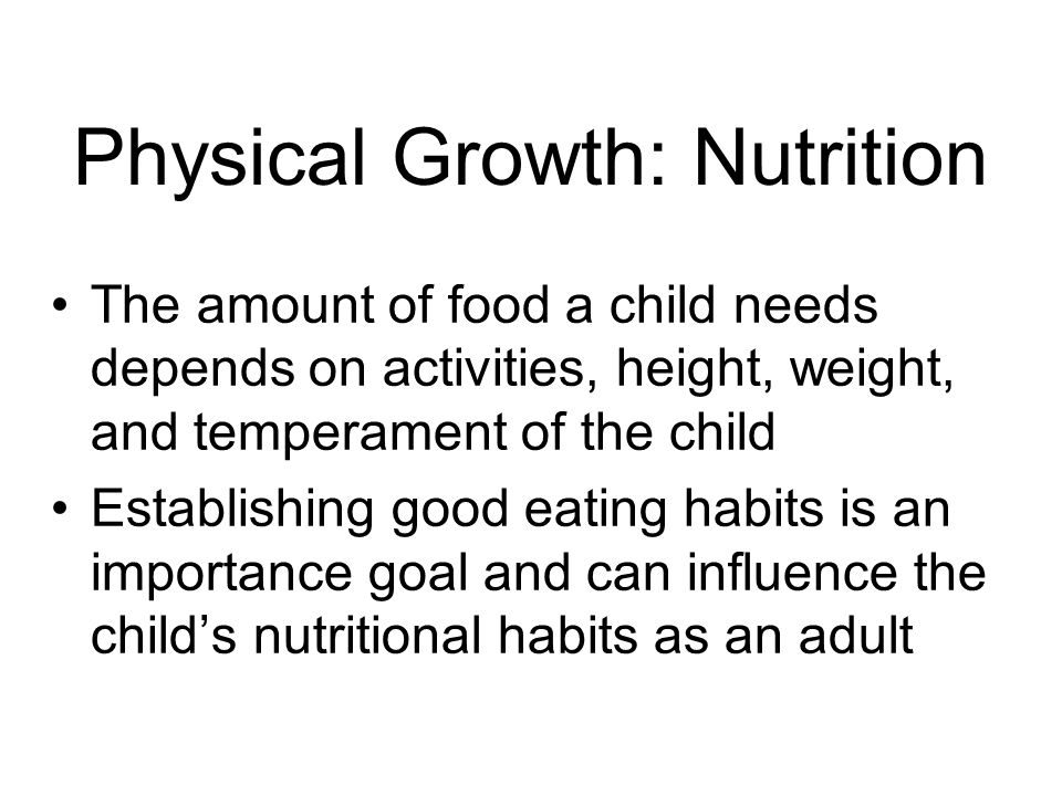 Physical Growth: Nutrition The amount of food a child needs depends on activities, height, weight, and temperament of the child Establishing good eating habits is an importance goal and can influence the child's nutritional habits as an adult