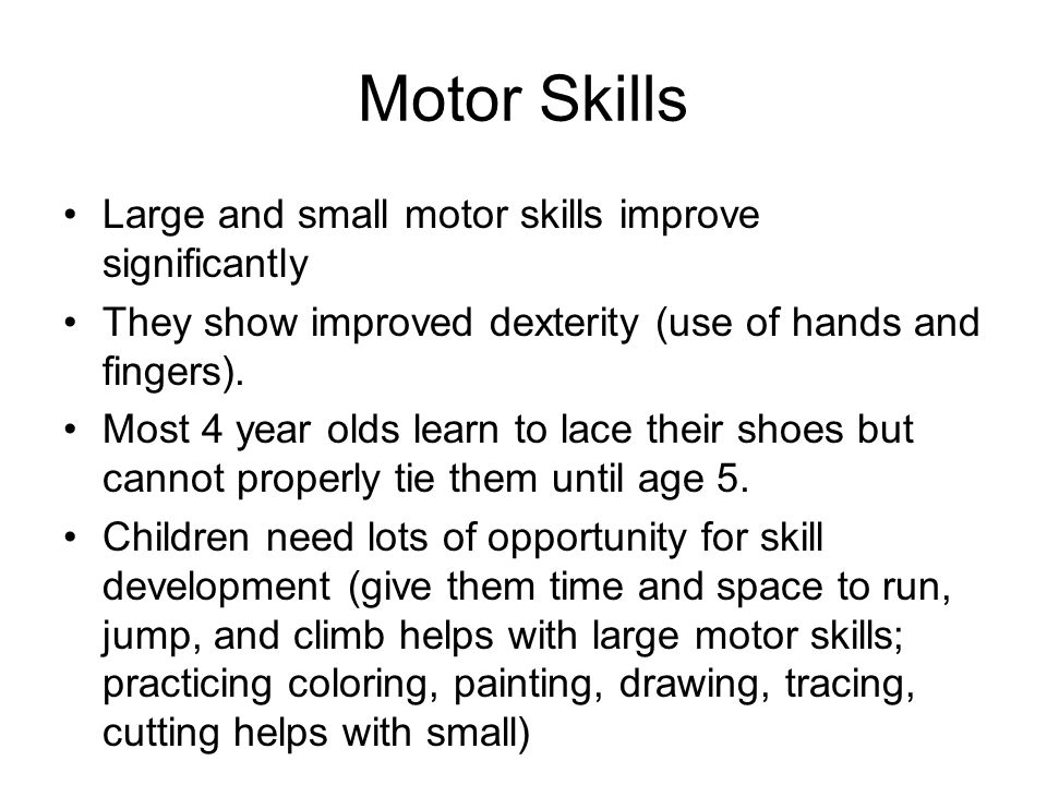 Motor Skills Large and small motor skills improve significantly They show improved dexterity (use of hands and fingers).