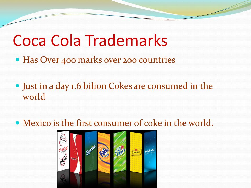Coca Cola Trademarks Has Over 400 marks over 200 countries Just in a day 1.6 bilion Cokes are consumed in the world Mexico is the first consumer of coke in the world.