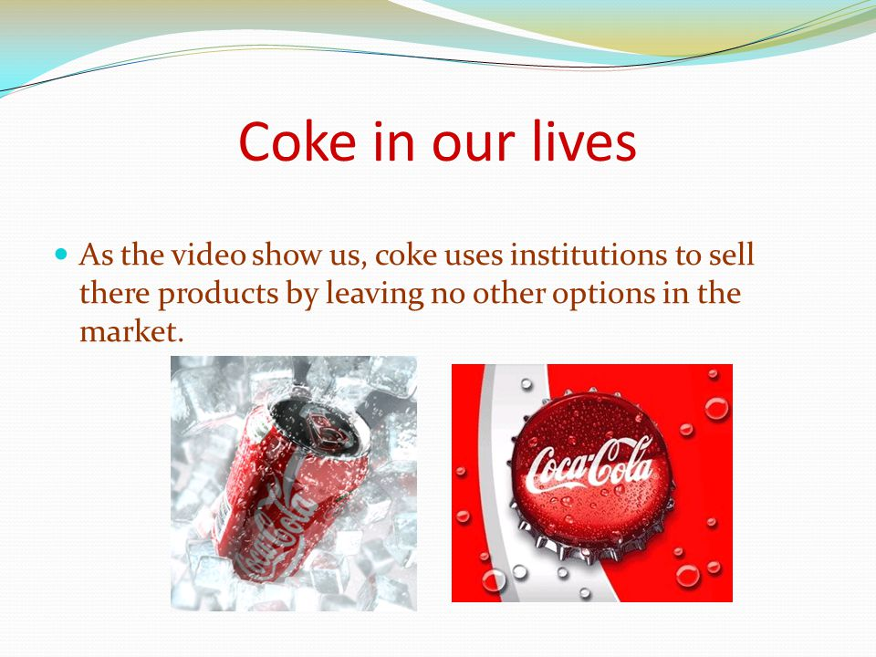 Coke in our lives As the video show us, coke uses institutions to sell there products by leaving no other options in the market.