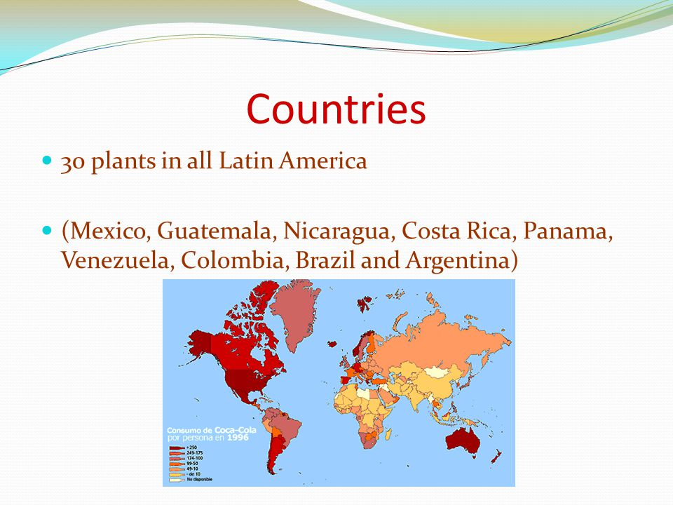 Countries 30 plants in all Latin America (Mexico, Guatemala, Nicaragua, Costa Rica, Panama, Venezuela, Colombia, Brazil and Argentina)