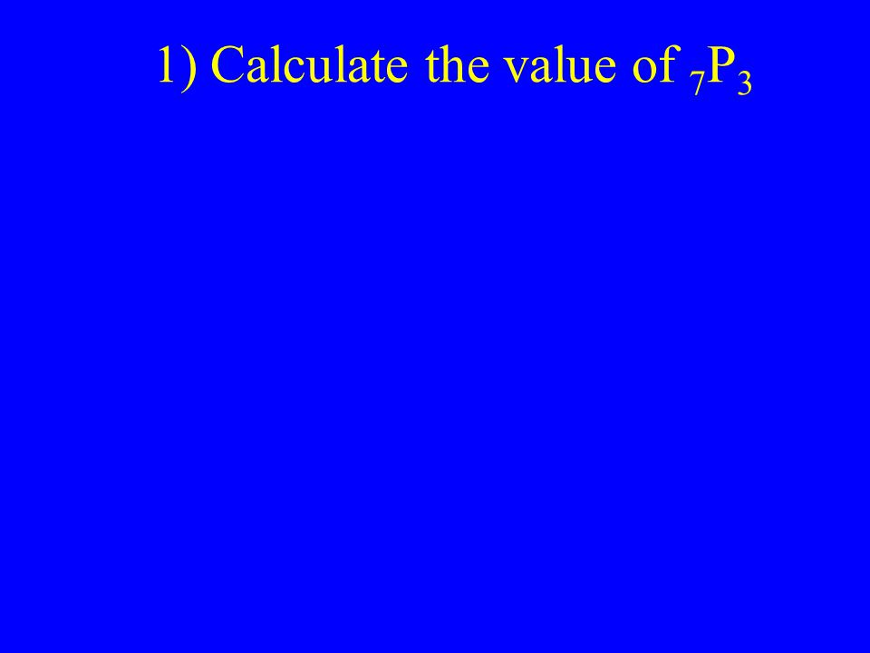 1) Calculate the value of 7 P 3