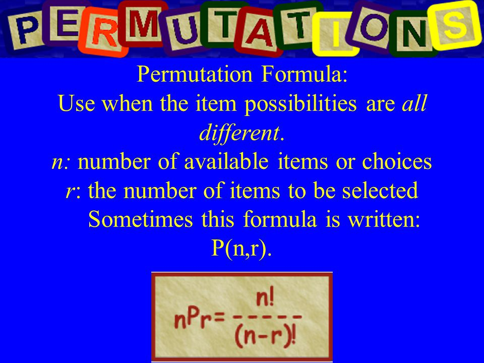 Permutation Formula: Use when the item possibilities are all different. n: number of available items or choices r: the number of items to be selected