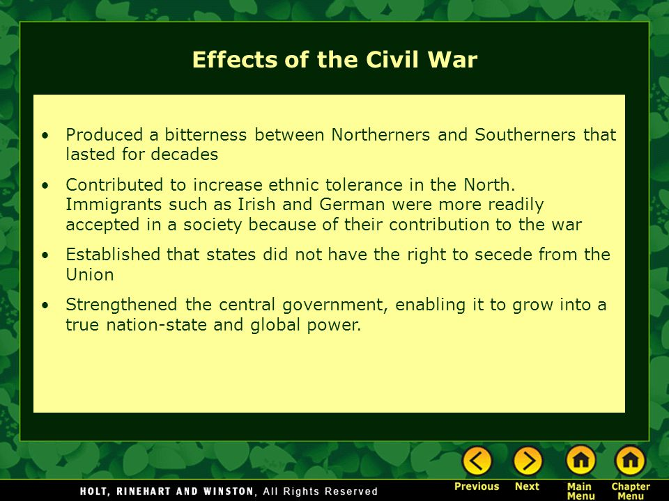 Effects of the Civil War Produced a bitterness between Northerners and Southerners that lasted for decades Contributed to increase ethnic tolerance in the North.