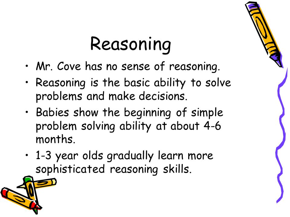 Reasoning Mr. Cove has no sense of reasoning. Reasoning is the basic ability to solve problems and make decisions. Babies show the beginning of simple