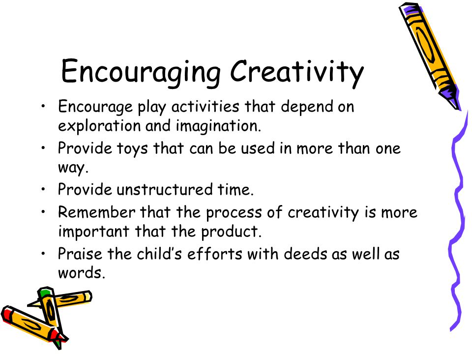 Encouraging Creativity Encourage play activities that depend on exploration and imagination. Provide toys that can be used in more than one way. Provi
