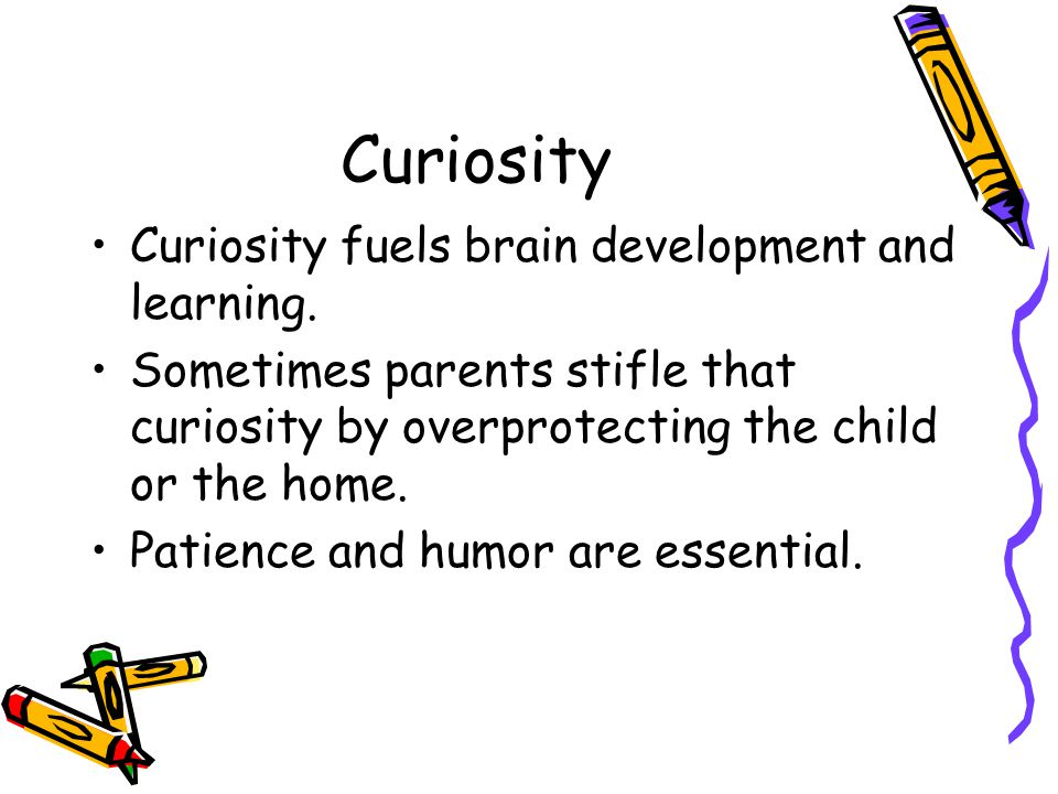 Curiosity Curiosity fuels brain development and learning. Sometimes parents stifle that curiosity by overprotecting the child or the home. Patience an