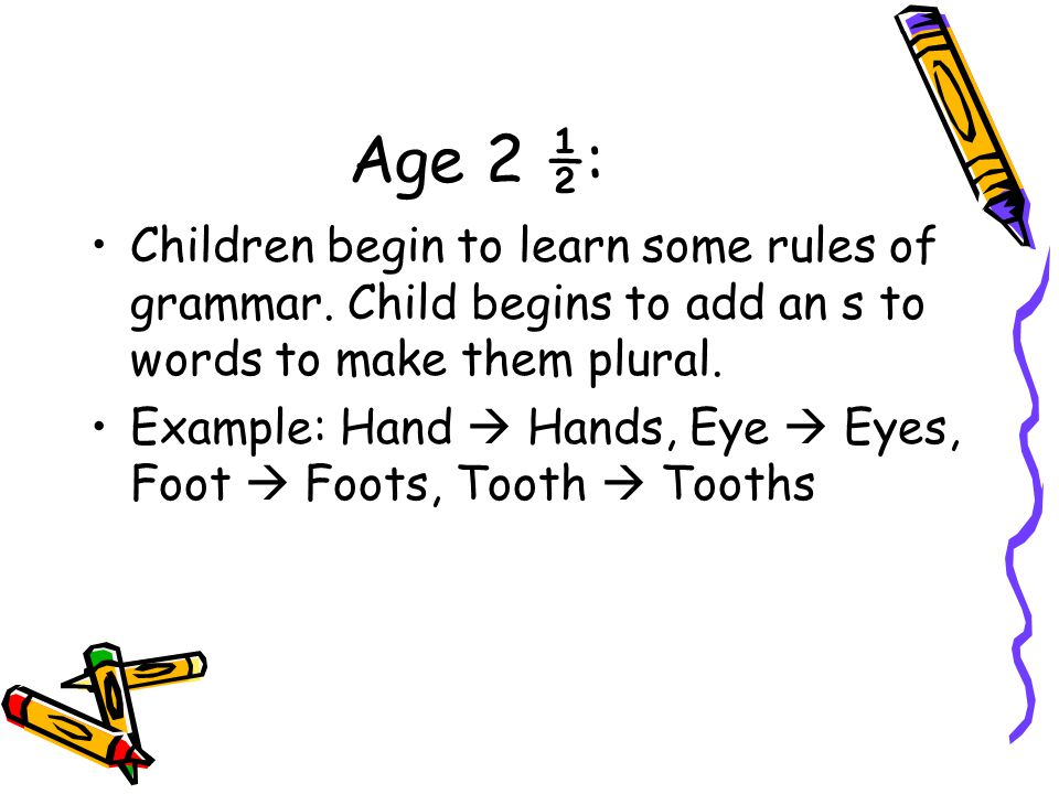 Age 2 ½: Children begin to learn some rules of grammar. Child begins to add an s to words to make them plural. Example: Hand  Hands, Eye  Eyes, Foot