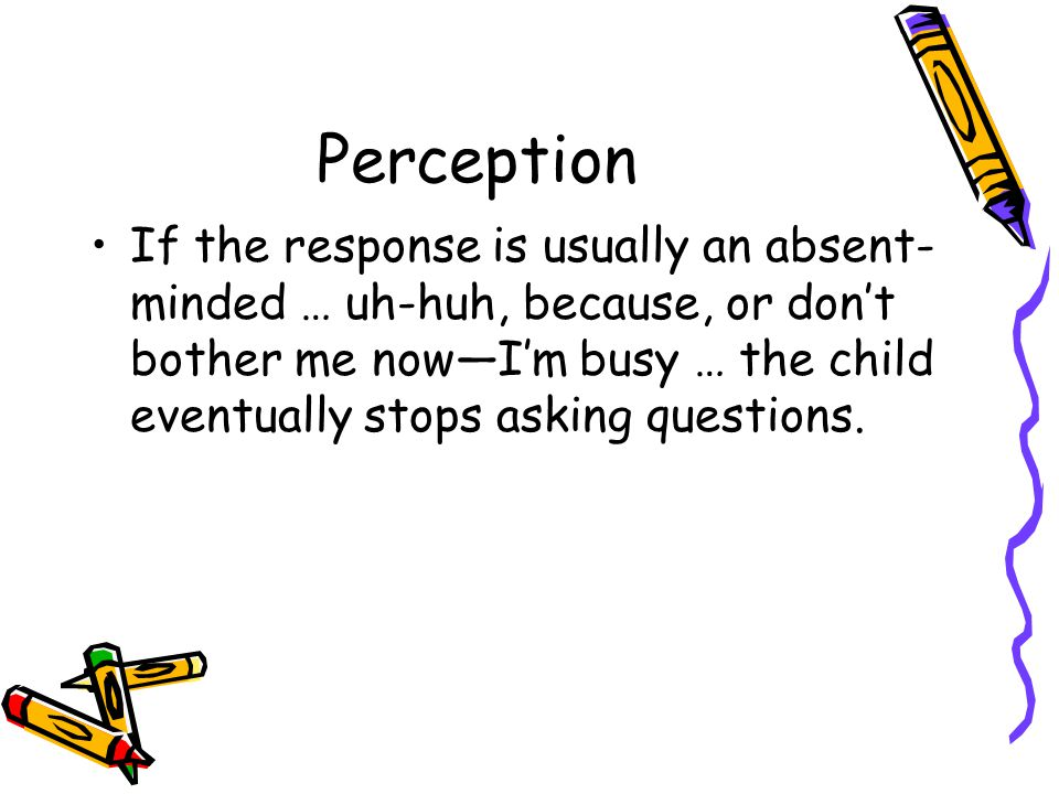 Perception If the response is usually an absent- minded … uh-huh, because, or don't bother me now—I'm busy … the child eventually stops asking questio