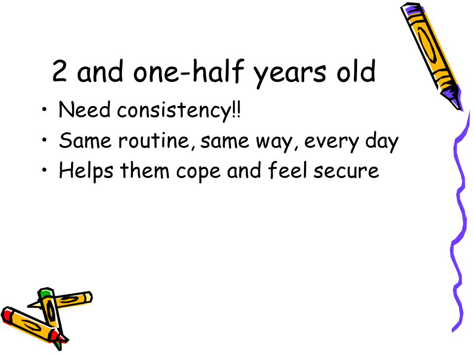 2 and one-half years old Need consistency!! Same routine, same way, every day Helps them cope and feel secure