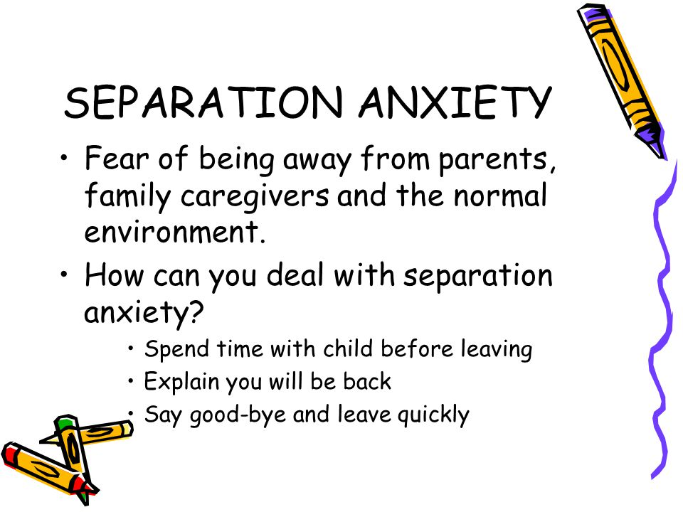 SEPARATION ANXIETY Fear of being away from parents, family caregivers and the normal environment. How can you deal with separation anxiety? Spend time
