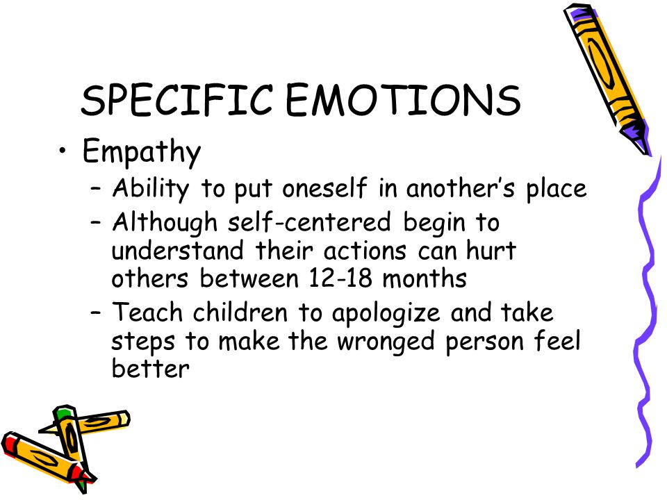 SPECIFIC EMOTIONS Empathy –Ability to put oneself in another's place –Although self-centered begin to understand their actions can hurt others between