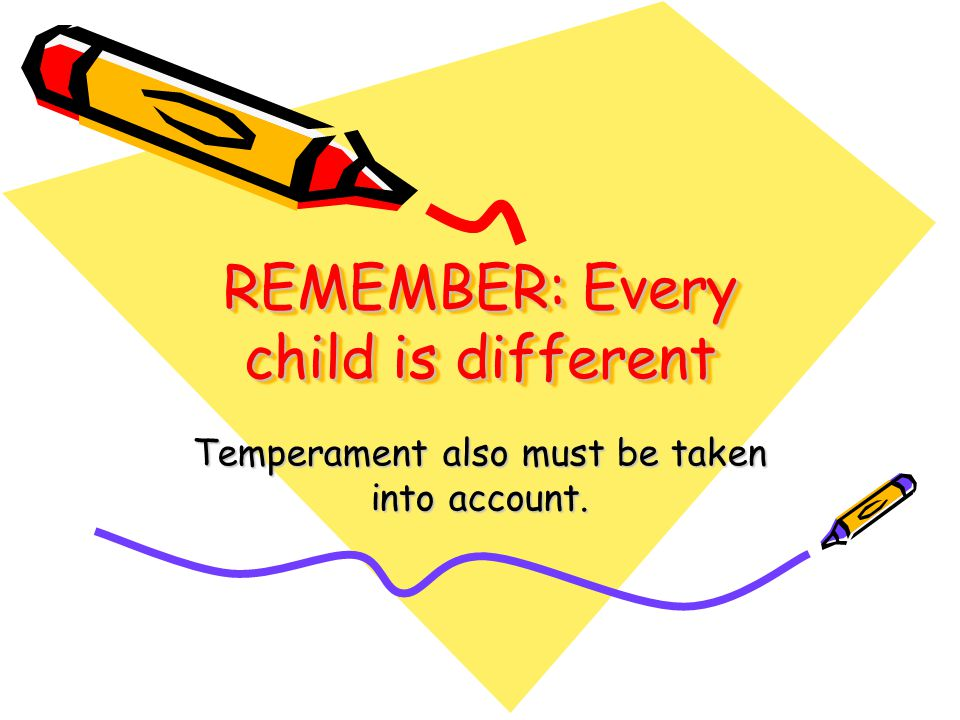 REMEMBER: Every child is different Temperament also must be taken into account.