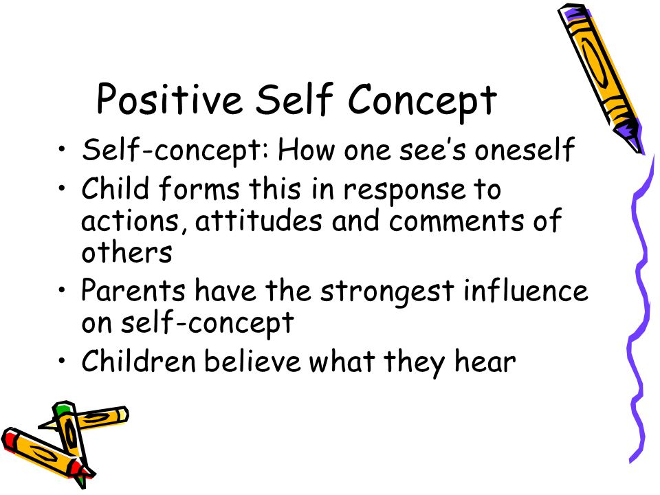 Positive Self Concept Self-concept: How one see's oneself Child forms this in response to actions, attitudes and comments of others Parents have the s
