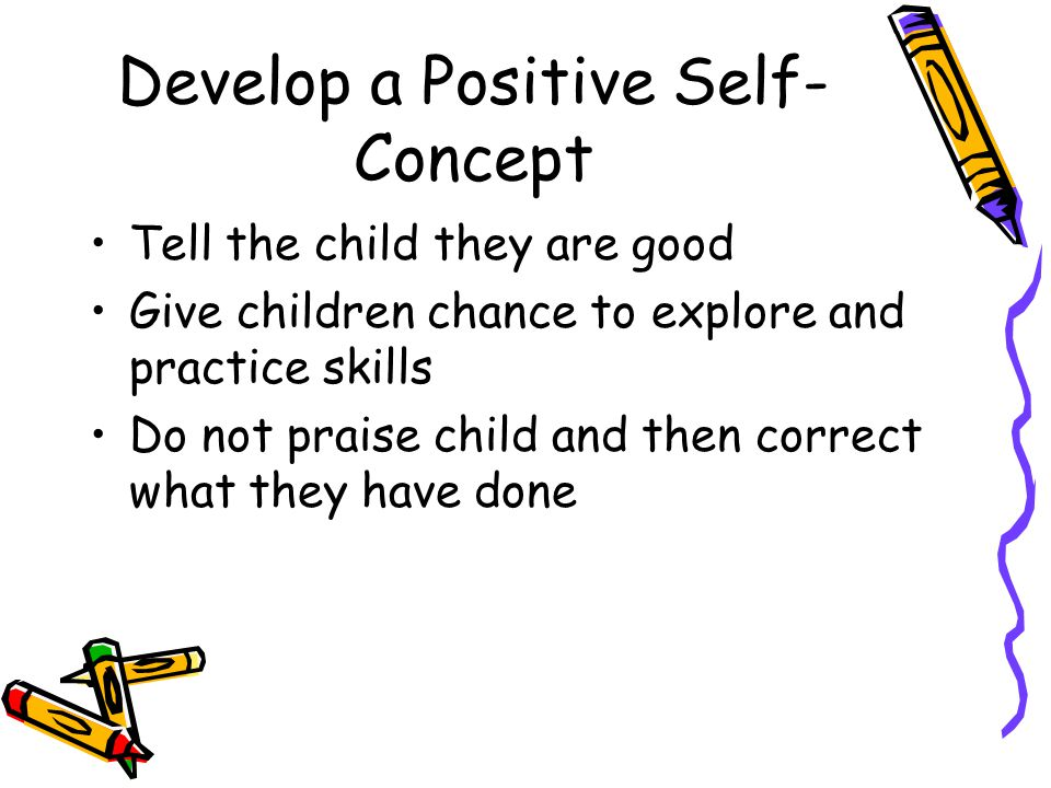 Develop a Positive Self- Concept Tell the child they are good Give children chance to explore and practice skills Do not praise child and then correct