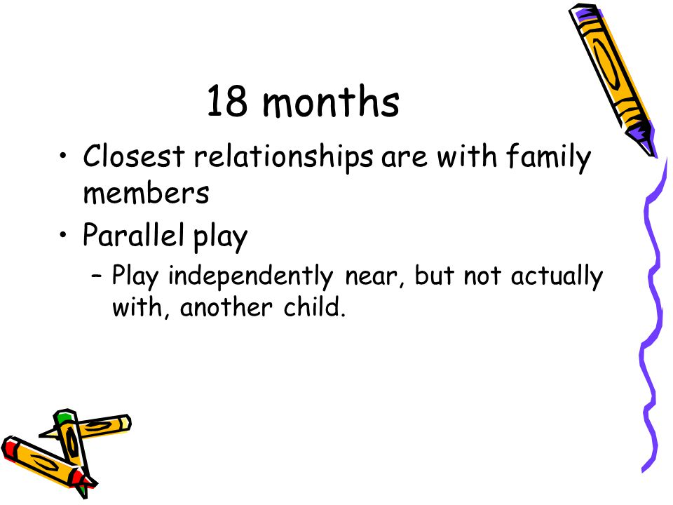 18 months Closest relationships are with family members Parallel play –Play independently near, but not actually with, another child.