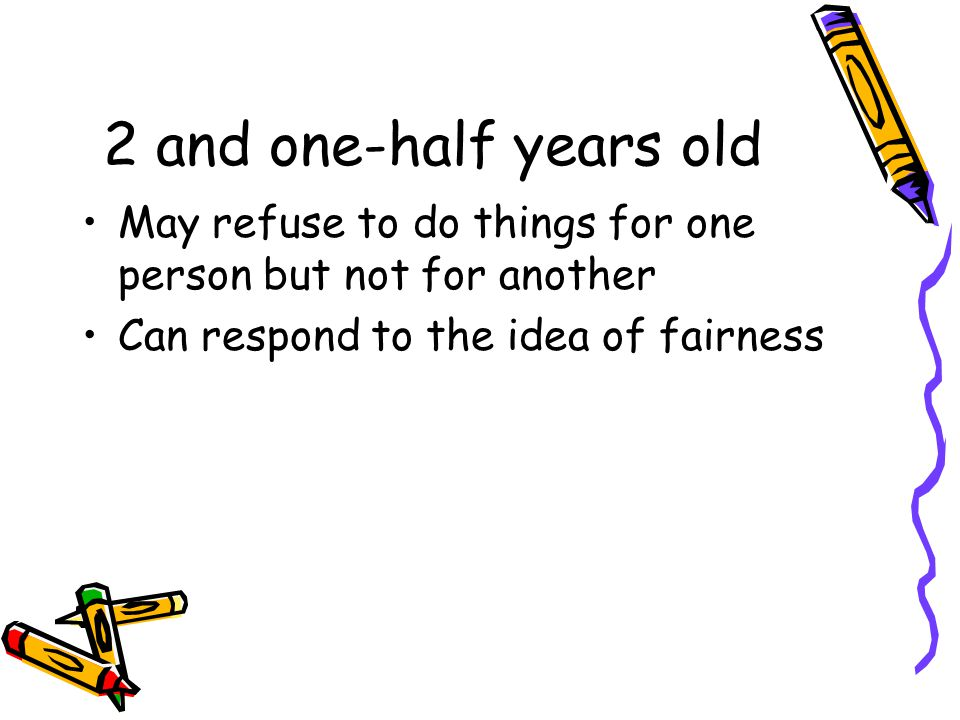 2 and one-half years old May refuse to do things for one person but not for another Can respond to the idea of fairness