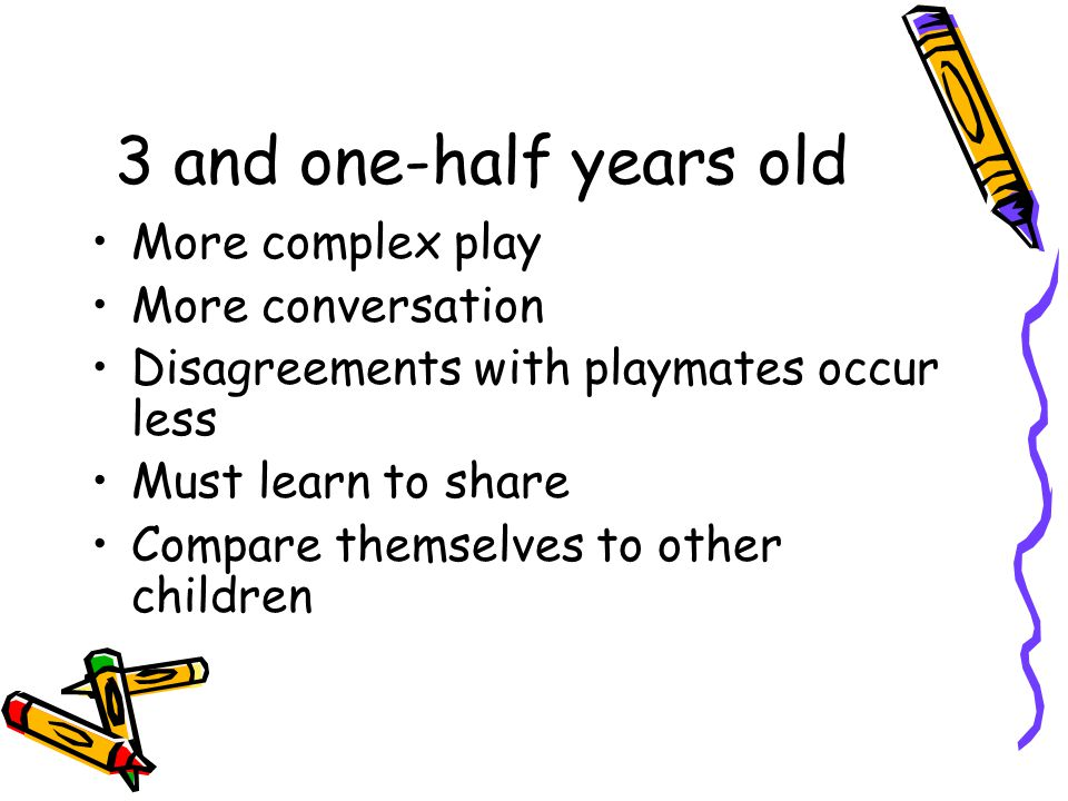 3 and one-half years old More complex play More conversation Disagreements with playmates occur less Must learn to share Compare themselves to other c