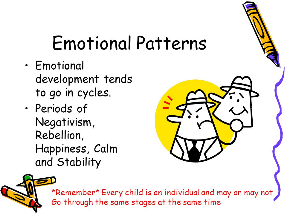 Emotional Patterns Emotional development tends to go in cycles. Periods of Negativism, Rebellion, Happiness, Calm and Stability *Remember* Every child