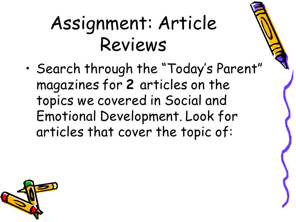 "Assignment: Article Reviews Search through the ""Today's Parent"" magazines for 2 articles on the topics we covered in Social and Emotional Development."