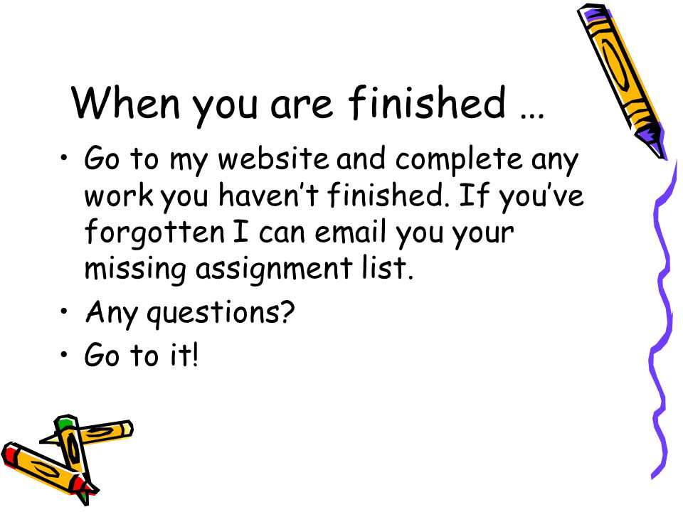 When you are finished … Go to my website and complete any work you haven't finished. If you've forgotten I can email you your missing assignment list.