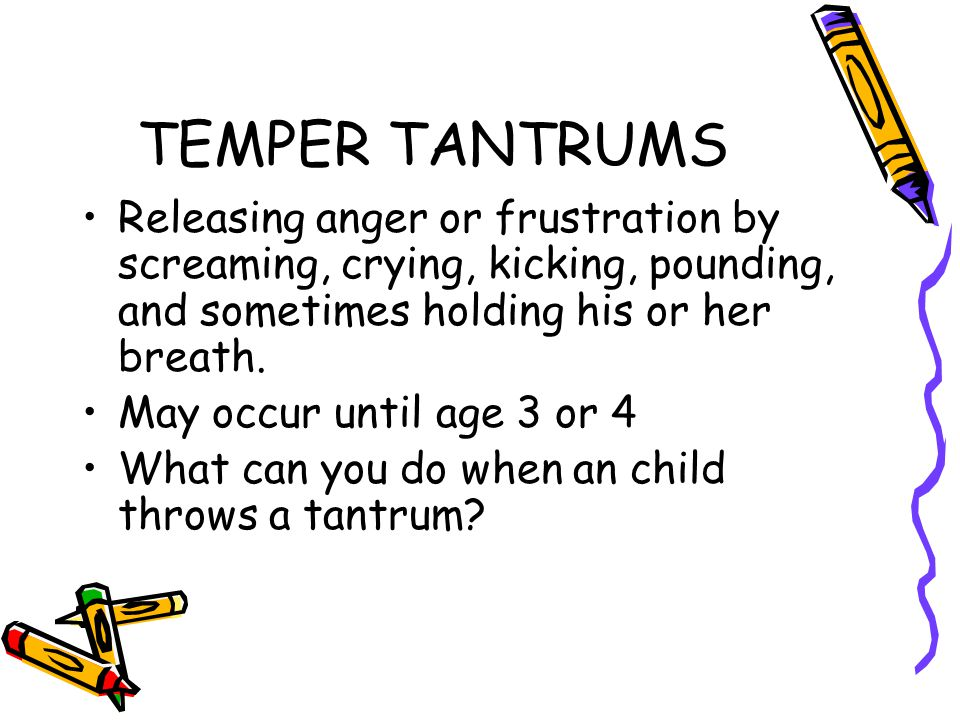 TEMPER TANTRUMS Releasing anger or frustration by screaming, crying, kicking, pounding, and sometimes holding his or her breath. May occur until age 3