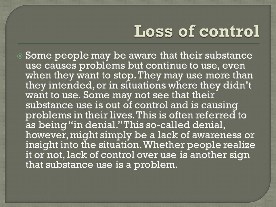  Some people may be aware that their substance use causes problems but continue to use, even when they want to stop.